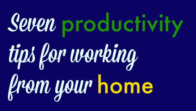 Seven productivity tips for working from your home